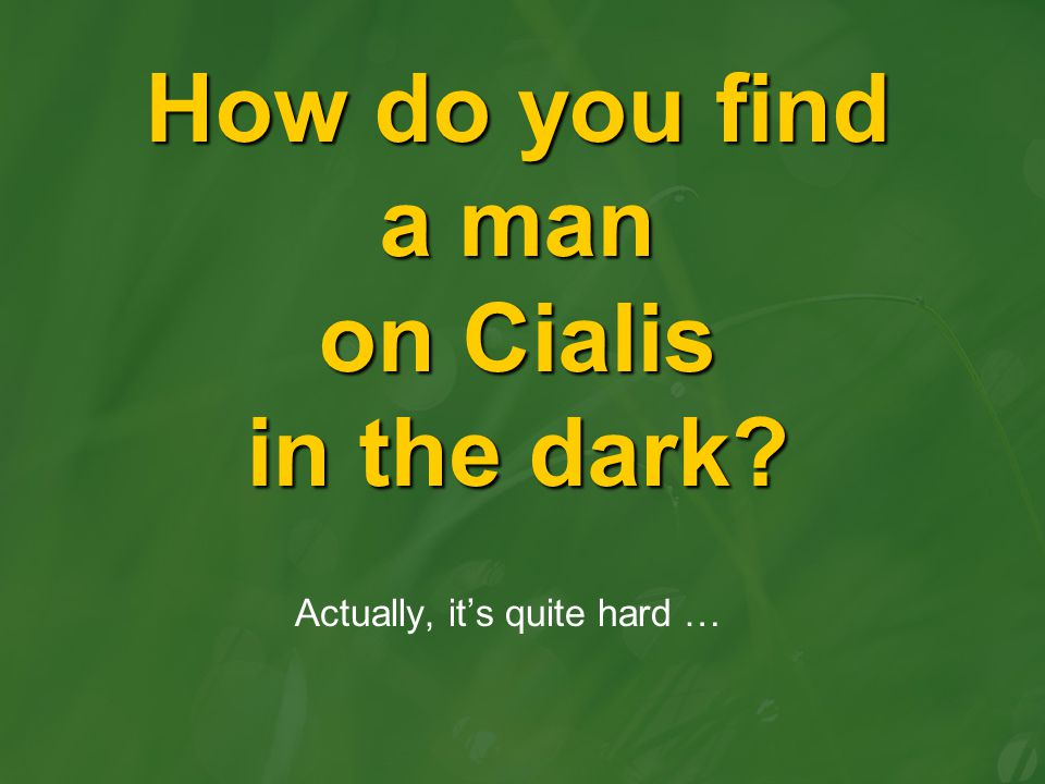 How do you find a man on Cialis in the dark