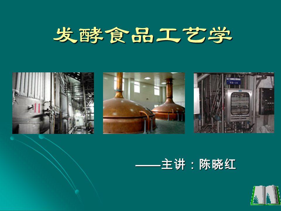发酵食品工艺学 ——主讲:陈晓红