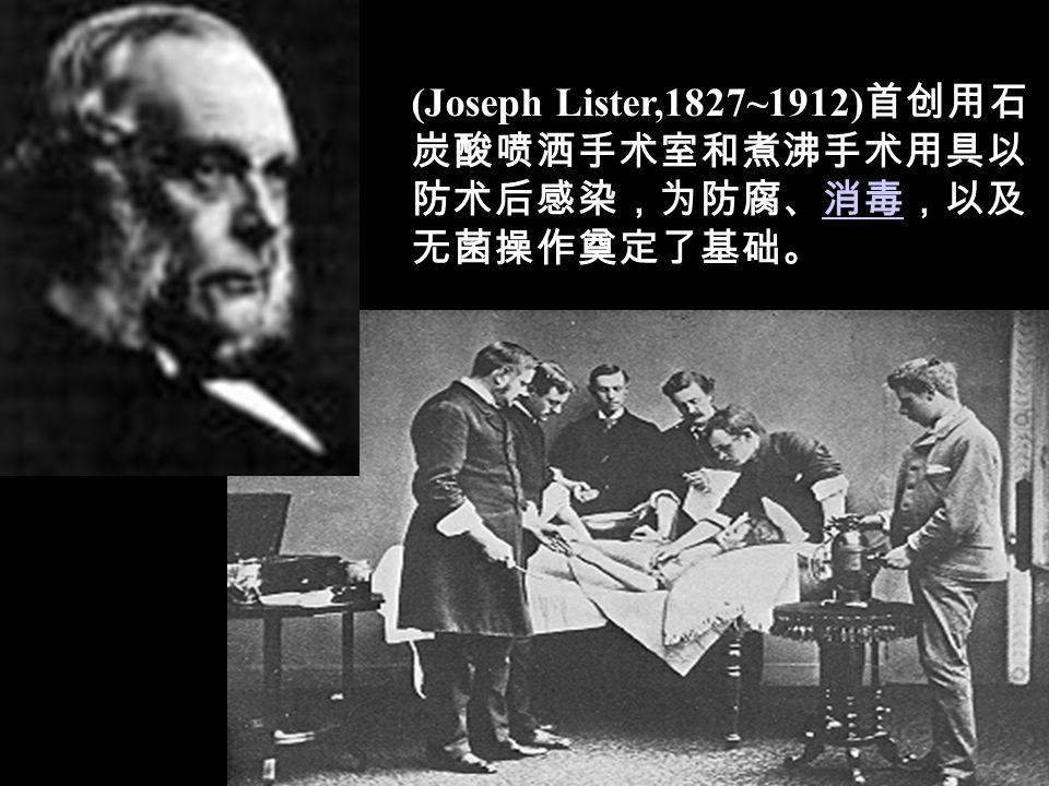 (Joseph Lister,1827~1912)首创用石炭酸喷洒手术室和煮沸手术用具以防术后感染,为防腐、消毒,以及无菌操作奠定了基础。