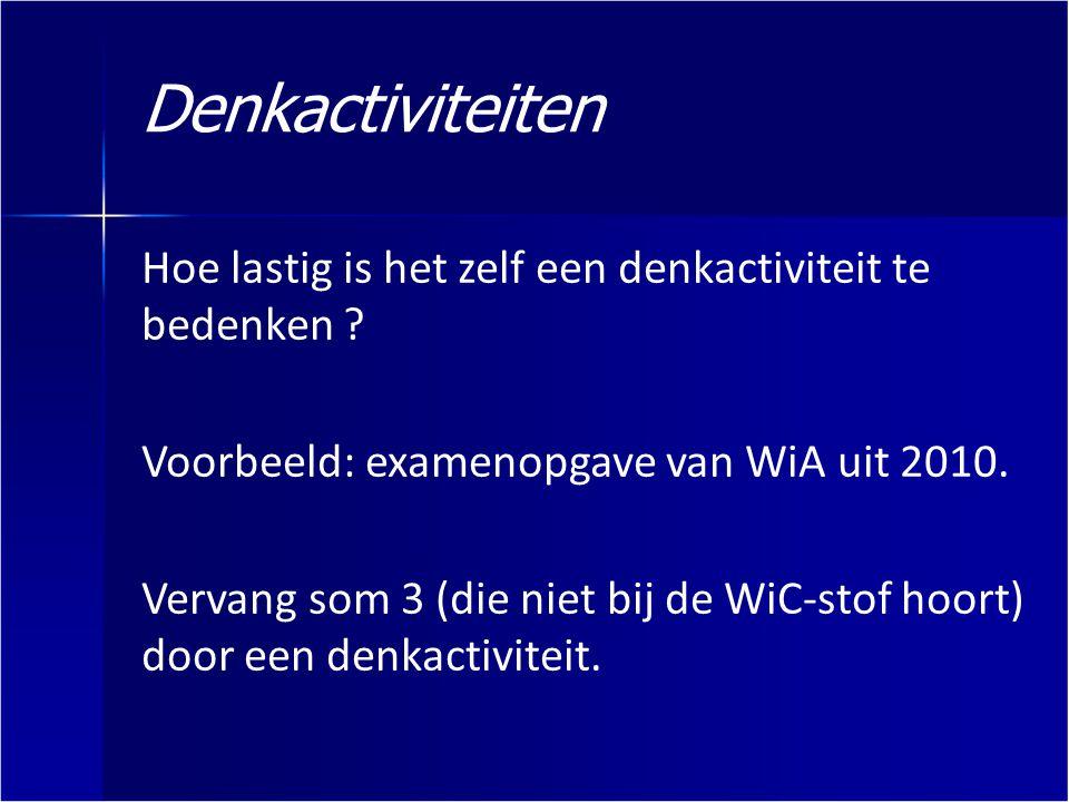 Denkactiviteiten Hoe lastig is het zelf een denkactiviteit te bedenken Voorbeeld: examenopgave van WiA uit 2010.