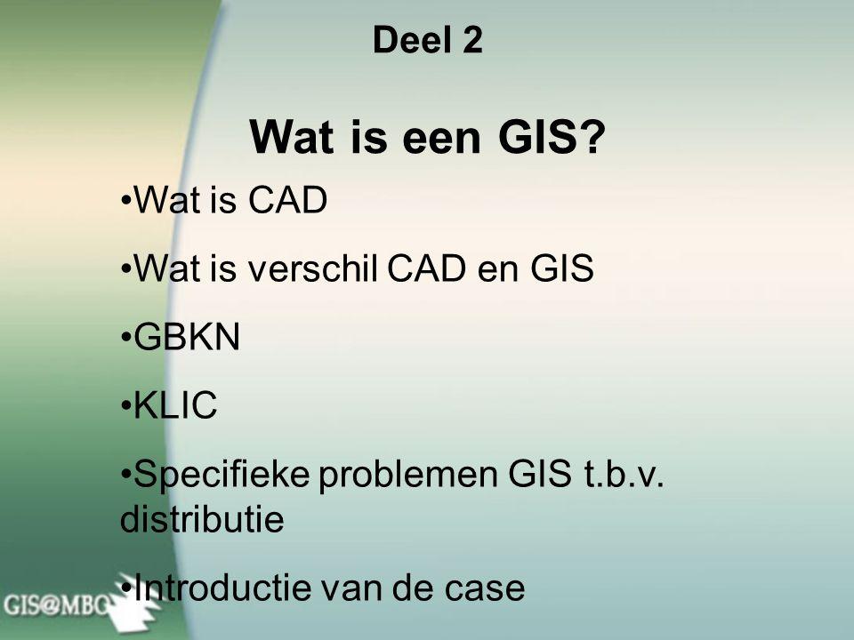 Deel 2 Wat is een GIS Wat is CAD. Wat is verschil CAD en GIS. GBKN. KLIC. Specifieke problemen GIS t.b.v. distributie.