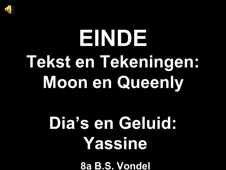 EINDE Tekst en Tekeningen: Moon en Queenly Dia's en Geluid: Yassine 8a B.S. Vondel