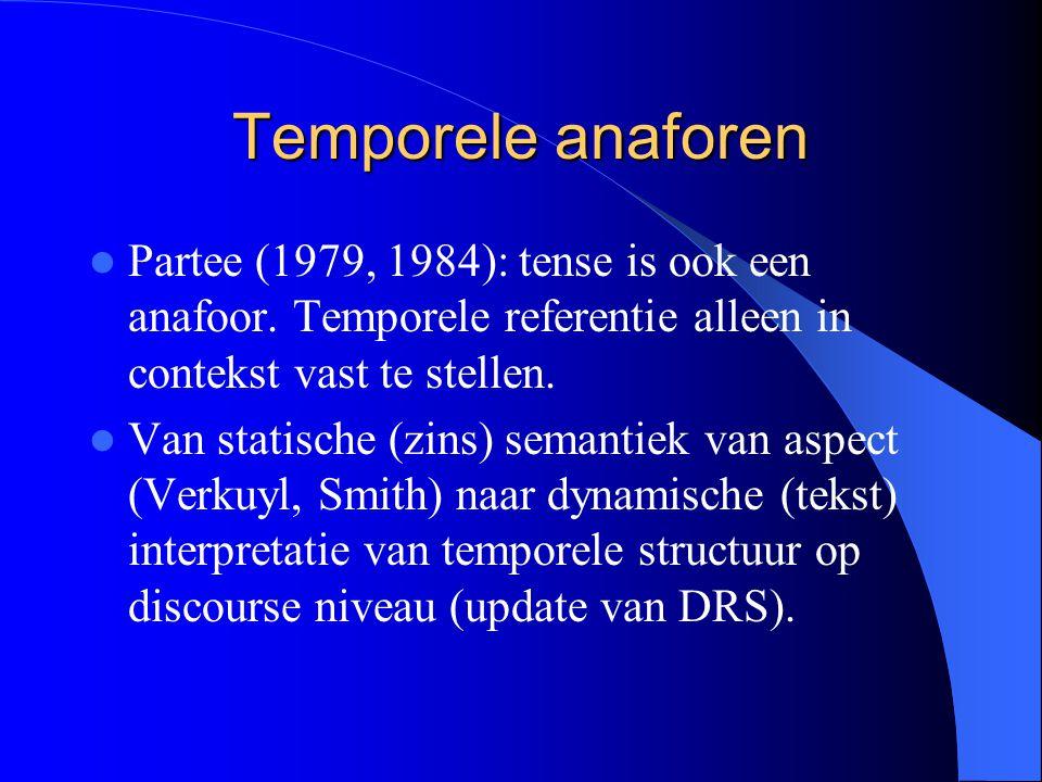 Temporele anaforen Partee (1979, 1984): tense is ook een anafoor. Temporele referentie alleen in contekst vast te stellen.