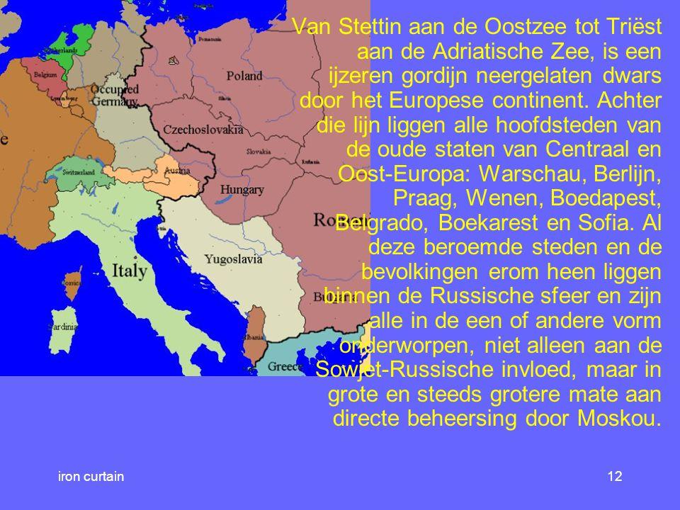 Van Stettin aan de Oostzee tot Triëst aan de Adriatische Zee, is een ijzeren gordijn neergelaten dwars door het Europese continent. Achter die lijn liggen alle hoofdsteden van de oude staten van Centraal en Oost-Europa: Warschau, Berlijn, Praag, Wenen, Boedapest, Belgrado, Boekarest en Sofia. Al deze beroemde steden en de bevolkingen erom heen liggen binnen de Russische sfeer en zijn alle in de een of andere vorm onderworpen, niet alleen aan de Sowjet-Russische invloed, maar in grote en steeds grotere mate aan directe beheersing door Moskou.