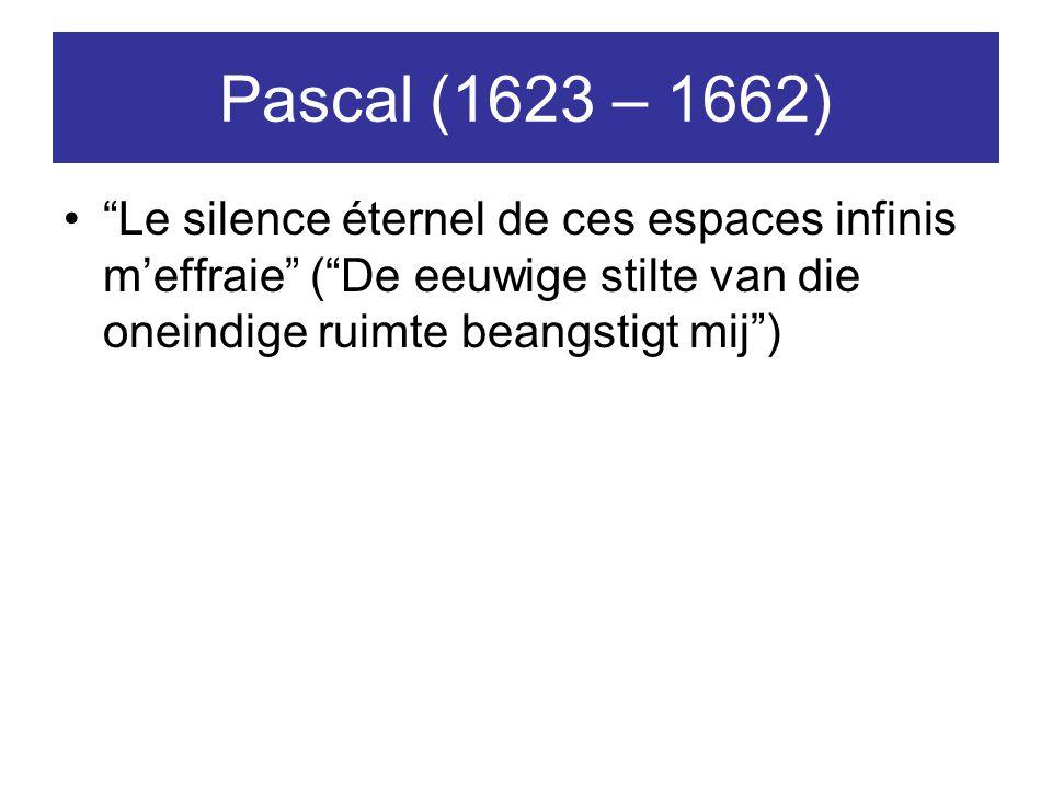 Pascal (1623 – 1662) Le silence éternel de ces espaces infinis m'effraie ( De eeuwige stilte van die oneindige ruimte beangstigt mij )