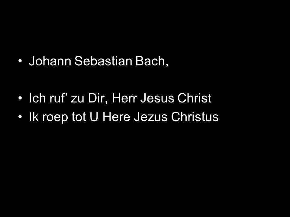 Johann Sebastian Bach, Ich ruf' zu Dir, Herr Jesus Christ Ik roep tot U Here Jezus Christus