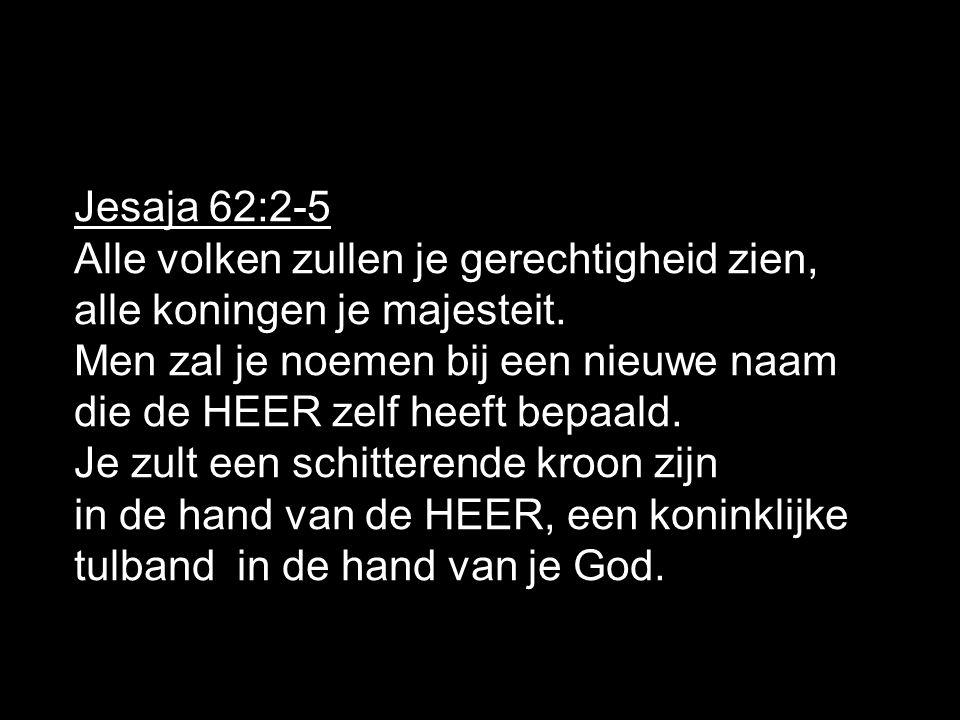 Jesaja 62:2-5 Alle volken zullen je gerechtigheid zien, alle koningen je majesteit. Men zal je noemen bij een nieuwe naam.