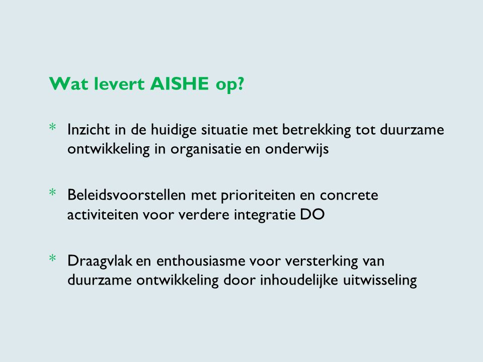 Wat levert AISHE op * Inzicht in de huidige situatie met betrekking tot duurzame ontwikkeling in organisatie en onderwijs.