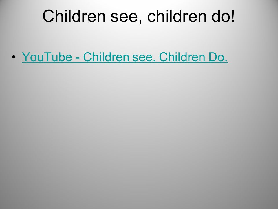Children see, children do!