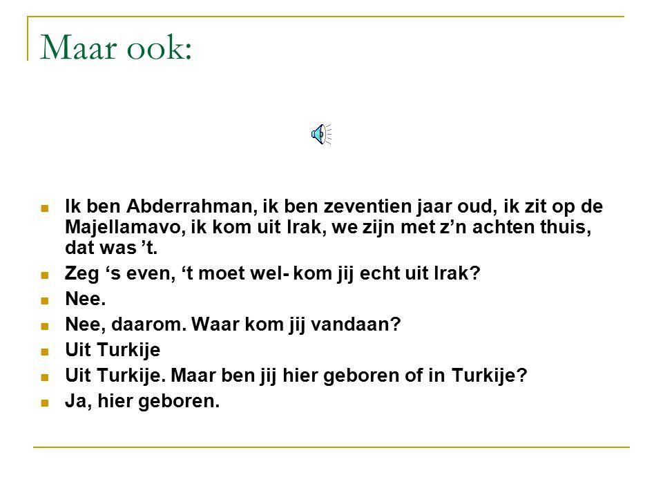 Maar ook: Ik ben Abderrahman, ik ben zeventien jaar oud, ik zit op de Majellamavo, ik kom uit Irak, we zijn met z'n achten thuis, dat was 't.
