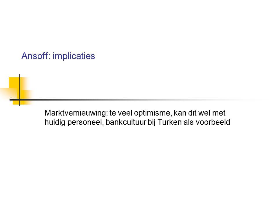 Ansoff: implicaties Marktvernieuwing: te veel optimisme, kan dit wel met huidig personeel, bankcultuur bij Turken als voorbeeld.