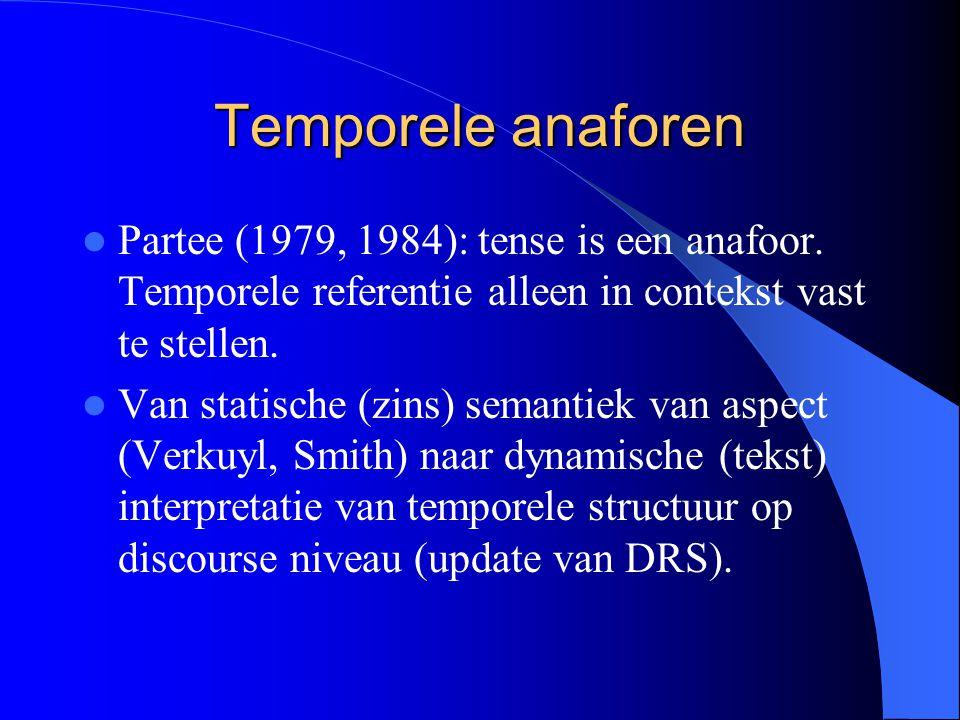 Temporele anaforen Partee (1979, 1984): tense is een anafoor. Temporele referentie alleen in contekst vast te stellen.