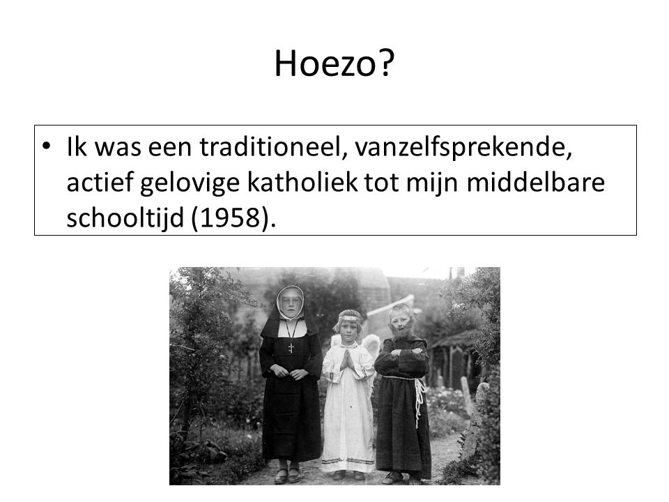 Hoezo Ik was een traditioneel, vanzelfsprekende, actief gelovige katholiek tot mijn middelbare schooltijd (1958).