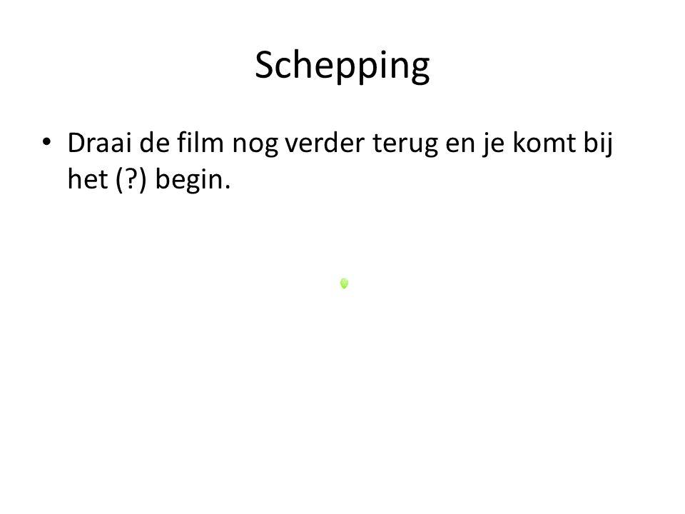 Schepping Draai de film nog verder terug en je komt bij het ( ) begin.