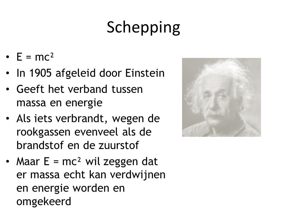 Schepping E = mc² In 1905 afgeleid door Einstein