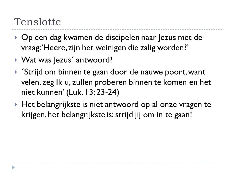 Tenslotte Op een dag kwamen de discipelen naar Jezus met de vraag:'Heere, zijn het weinigen die zalig worden '