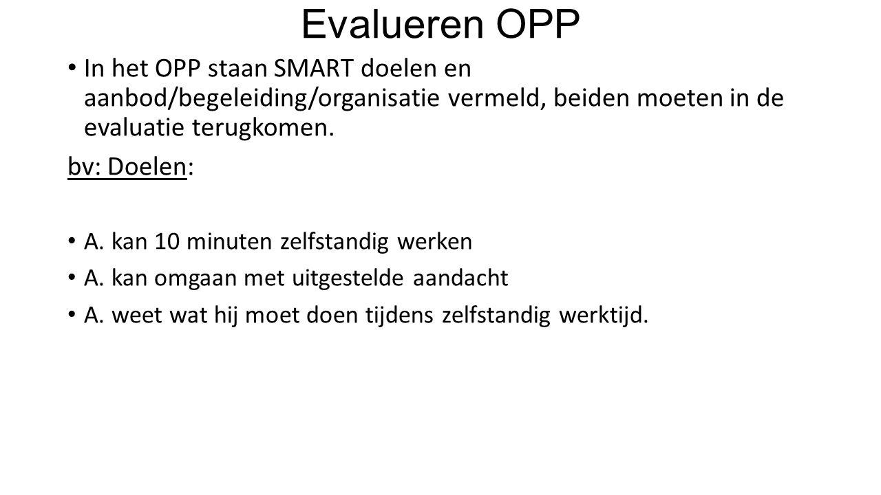Evalueren OPP In het OPP staan SMART doelen en aanbod/begeleiding/organisatie vermeld, beiden moeten in de evaluatie terugkomen.