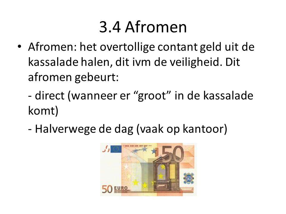 3.4 Afromen Afromen: het overtollige contant geld uit de kassalade halen, dit ivm de veiligheid. Dit afromen gebeurt: