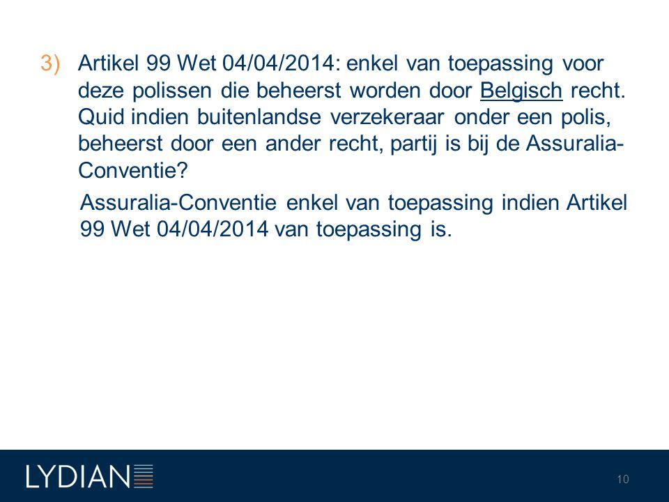 Artikel 99 Wet 04/04/2014: enkel van toepassing voor deze polissen die beheerst worden door Belgisch recht. Quid indien buitenlandse verzekeraar onder een polis, beheerst door een ander recht, partij is bij de Assuralia-Conventie
