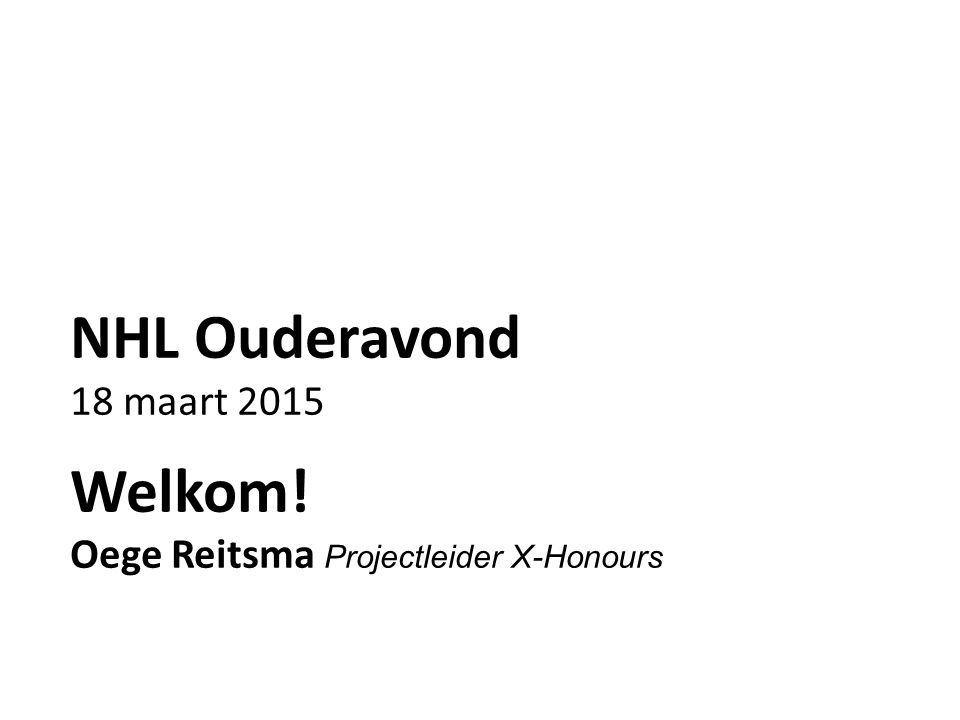 NHL Ouderavond 18 maart 2015 Welkom! Oege Reitsma Projectleider X-Honours