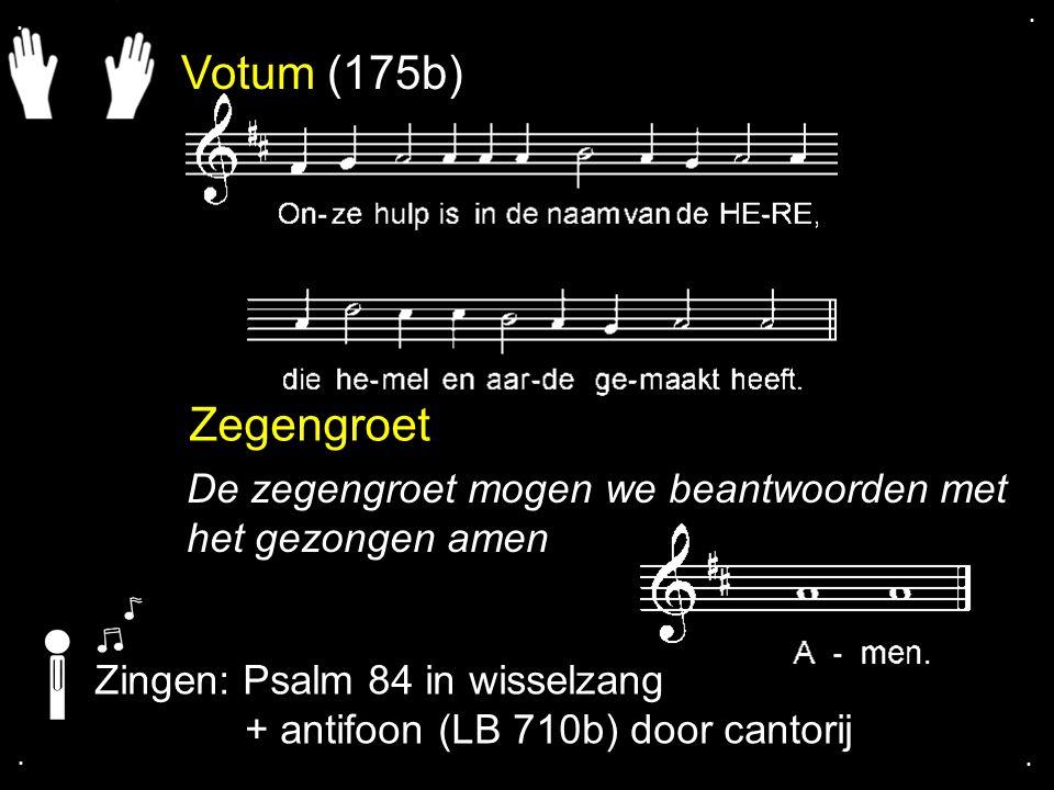 . . Votum (175b) Zegengroet. De zegengroet mogen we beantwoorden met het gezongen amen. Zingen: Psalm 84 in wisselzang.