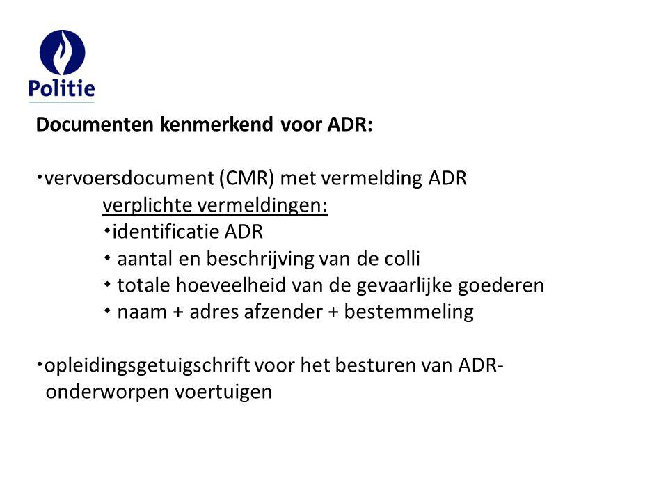 Documenten kenmerkend voor ADR: vervoersdocument (CMR) met vermelding ADR verplichte vermeldingen: identificatie ADR  aantal en beschrijving van de colli  totale hoeveelheid van de gevaarlijke goederen  naam + adres afzender + bestemmeling opleidingsgetuigschrift voor het besturen van ADR- onderworpen voertuigen