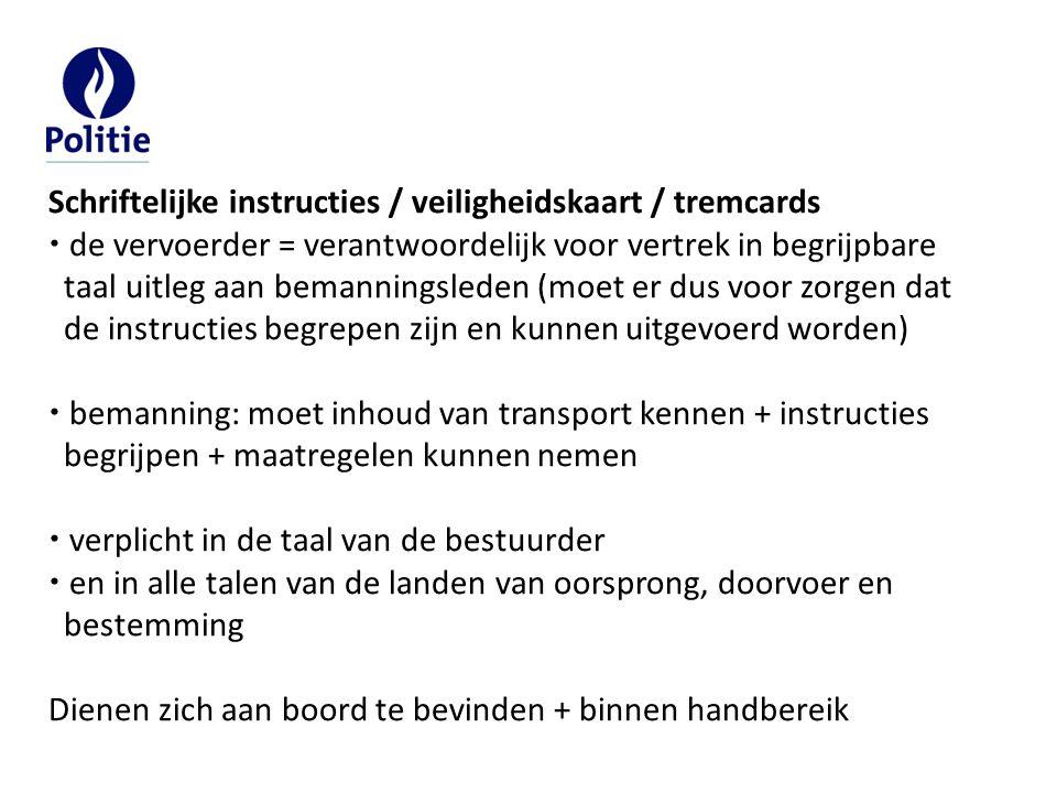 Schriftelijke instructies / veiligheidskaart / tremcards  de vervoerder = verantwoordelijk voor vertrek in begrijpbare taal uitleg aan bemanningsleden (moet er dus voor zorgen dat de instructies begrepen zijn en kunnen uitgevoerd worden)  bemanning: moet inhoud van transport kennen + instructies begrijpen + maatregelen kunnen nemen  verplicht in de taal van de bestuurder  en in alle talen van de landen van oorsprong, doorvoer en bestemming Dienen zich aan boord te bevinden + binnen handbereik