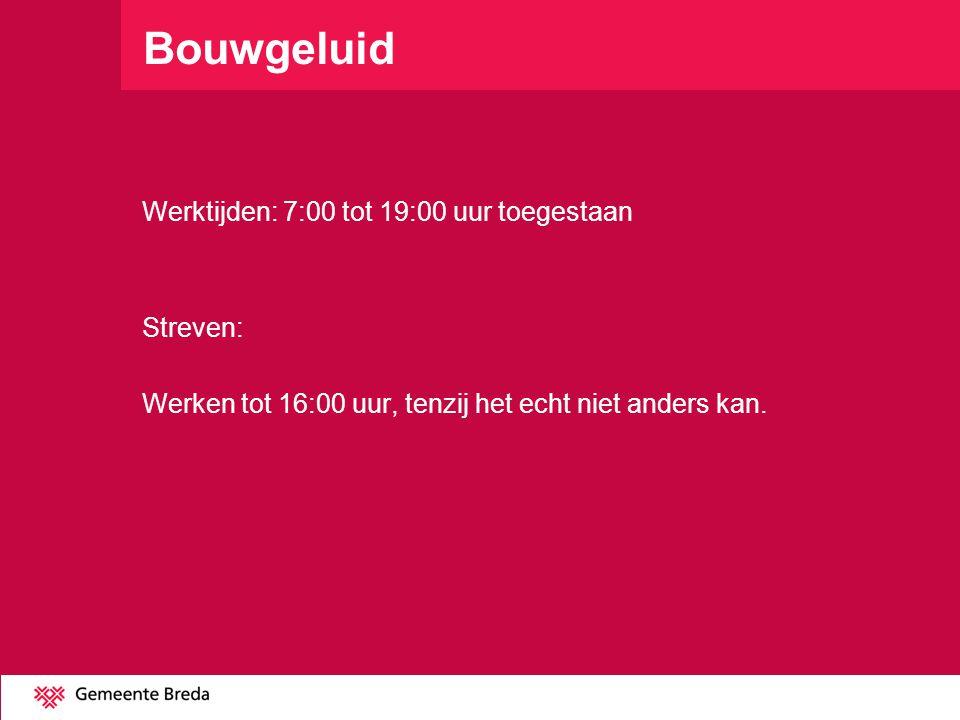 Bouwgeluid Werktijden: 7:00 tot 19:00 uur toegestaan Streven: