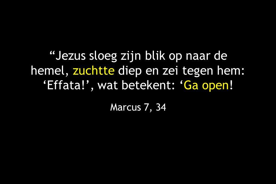 Jezus sloeg zijn blik op naar de hemel, zuchtte diep en zei tegen hem: 'Effata!', wat betekent: 'Ga open!