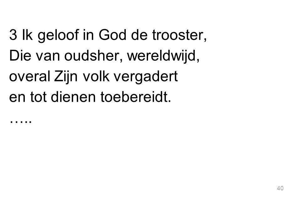 3 Ik geloof in God de trooster, Die van oudsher, wereldwijd, overal Zijn volk vergadert en tot dienen toebereidt.