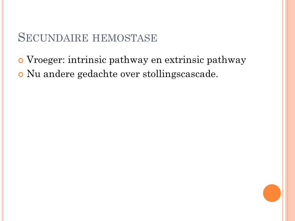 Secundaire hemostase Vroeger: intrinsic pathway en extrinsic pathway