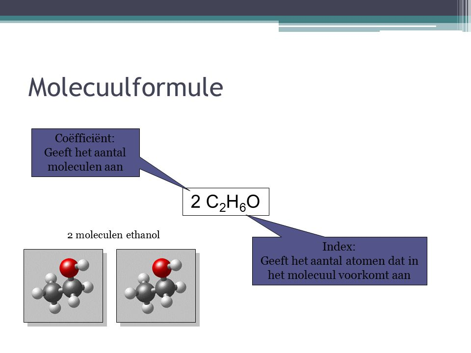 Molecuulformule 2 C2H6O Coëfficiënt: Geeft het aantal moleculen aan