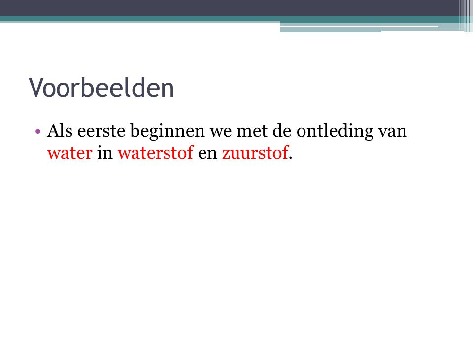 Voorbeelden Als eerste beginnen we met de ontleding van water in waterstof en zuurstof.