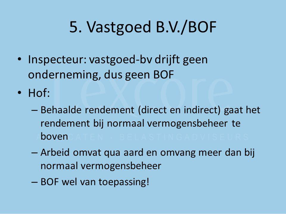 5. Vastgoed B.V./BOF Inspecteur: vastgoed-bv drijft geen onderneming, dus geen BOF. Hof: