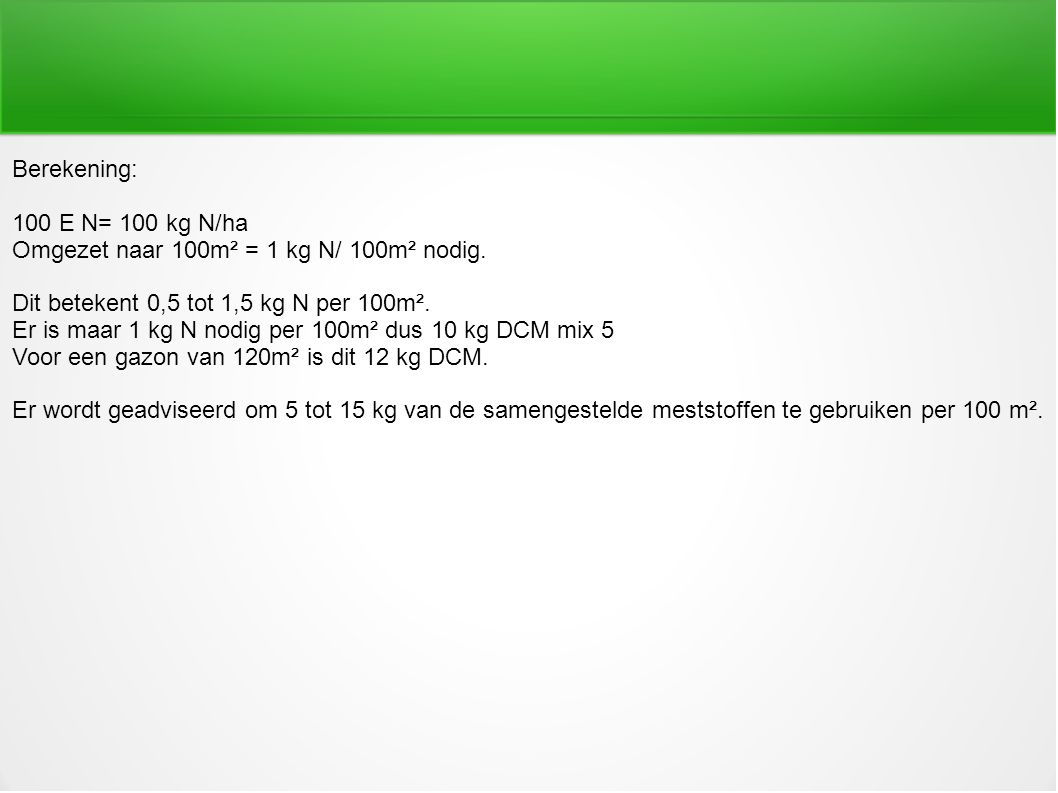 Berekening: 100 E N= 100 kg N/ha. Omgezet naar 100m² = 1 kg N/ 100m² nodig. Dit betekent 0,5 tot 1,5 kg N per 100m².