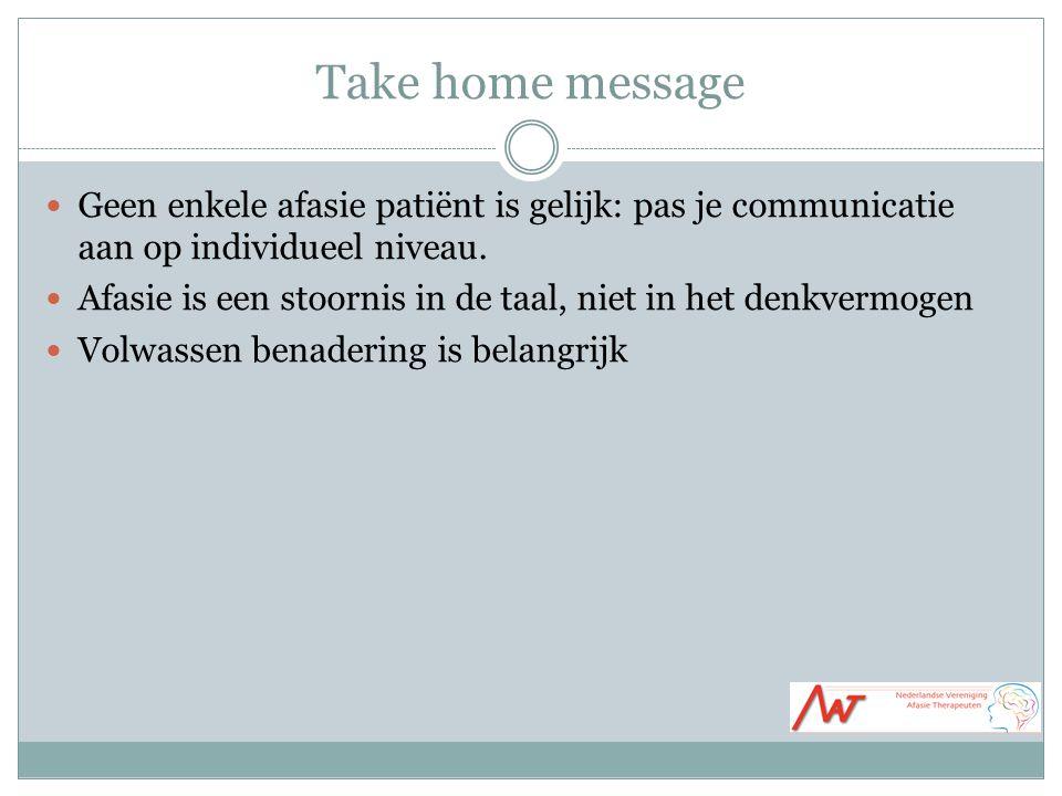 Take home message Geen enkele afasie patiënt is gelijk: pas je communicatie aan op individueel niveau.