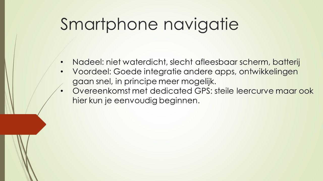 Smartphone navigatie Nadeel: niet waterdicht, slecht afleesbaar scherm, batterij.