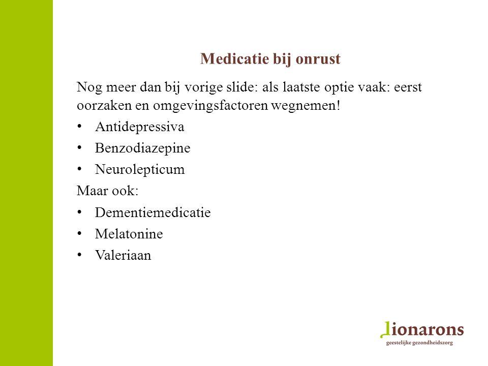 Medicatie bij onrust Nog meer dan bij vorige slide: als laatste optie vaak: eerst oorzaken en omgevingsfactoren wegnemen!