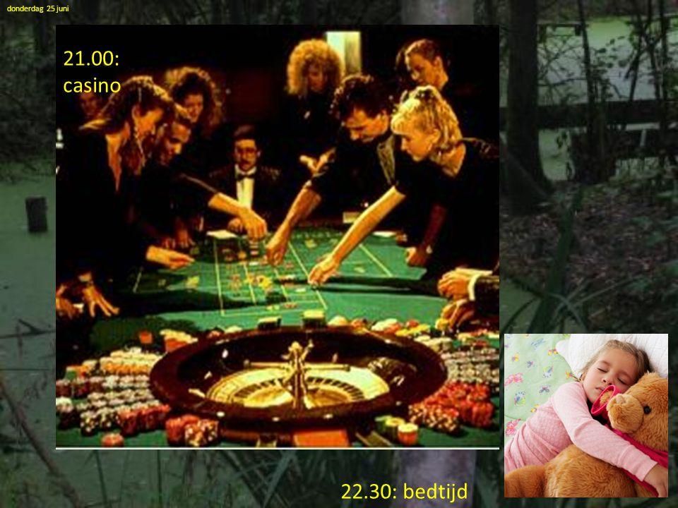 donderdag 25 juni 21.00: casino 22.30: bedtijd