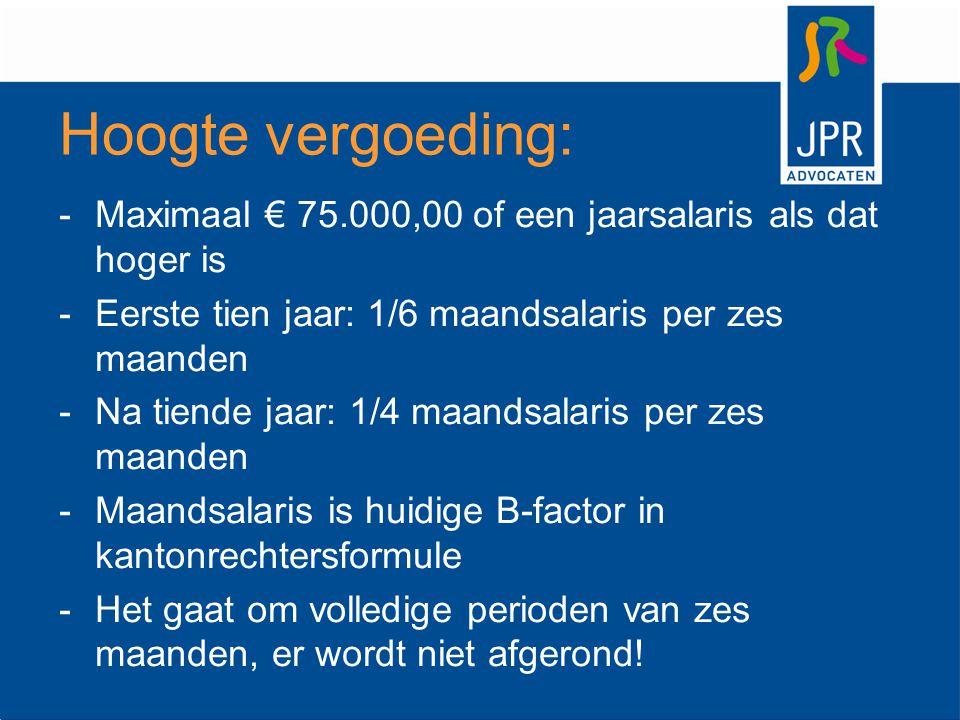 Hoogte vergoeding: Maximaal € 75.000,00 of een jaarsalaris als dat hoger is. Eerste tien jaar: 1/6 maandsalaris per zes maanden.