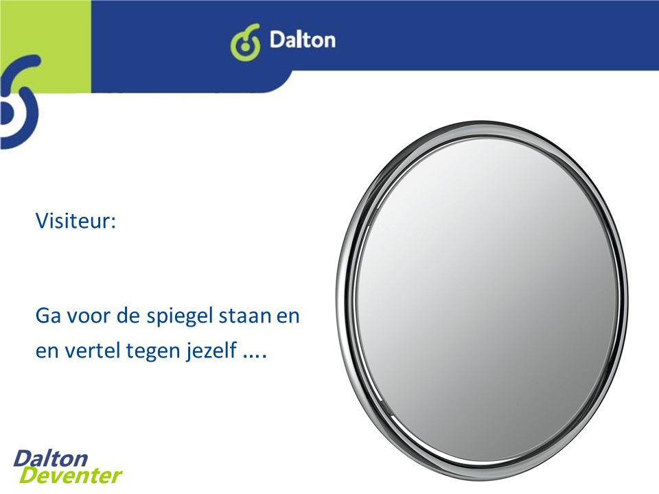 Visiteur: Ga voor de spiegel staan en en vertel tegen jezelf ….