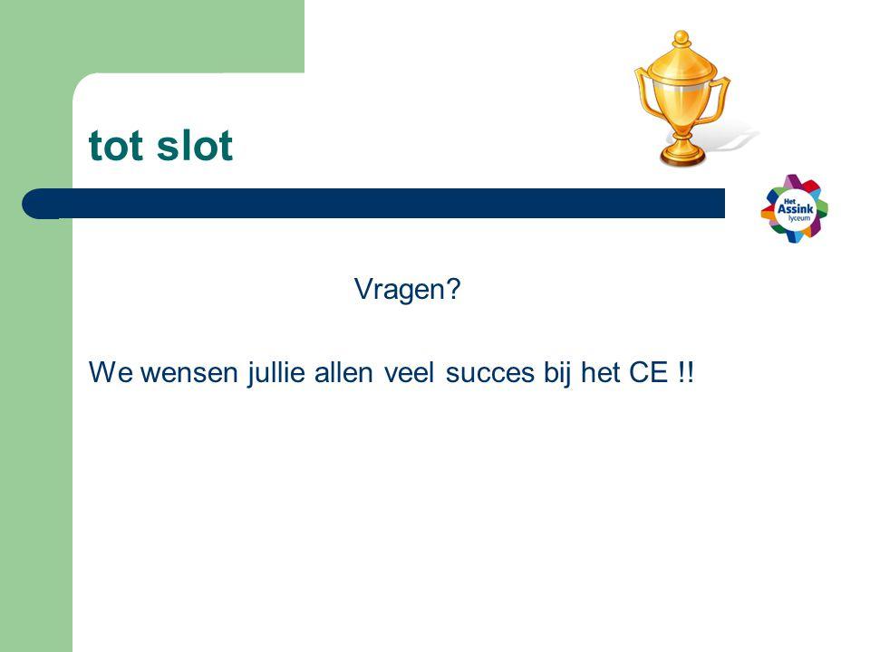 tot slot Vragen We wensen jullie allen veel succes bij het CE !!