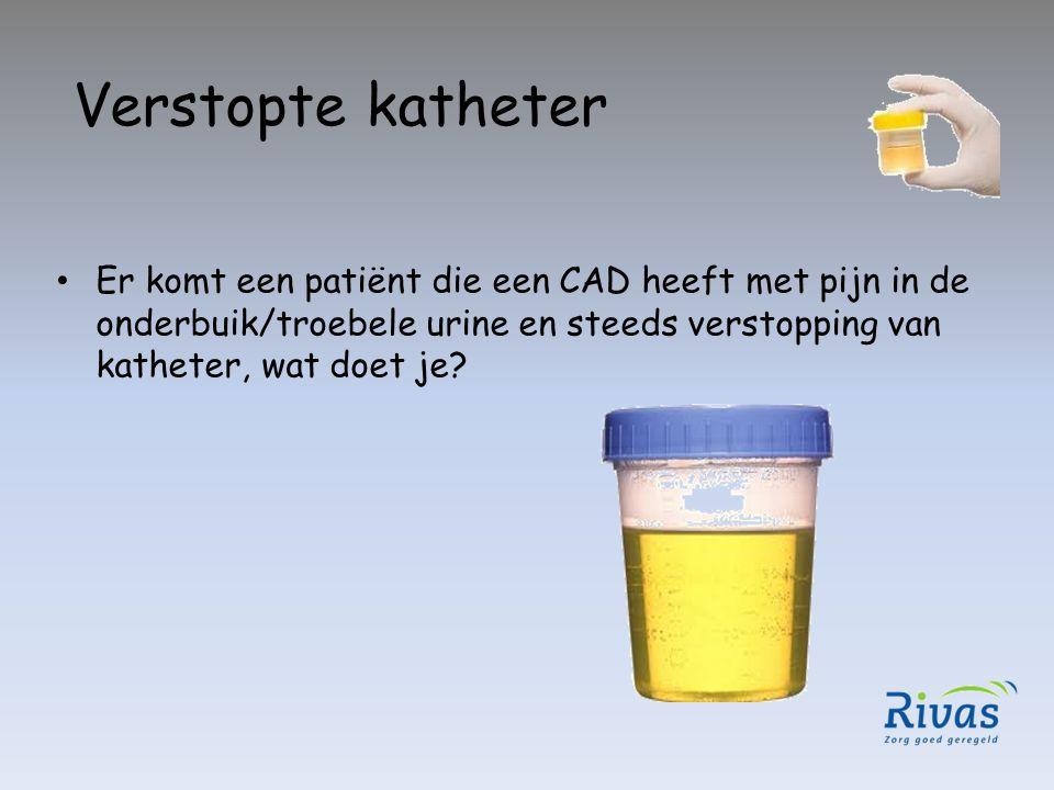 Verstopte katheter Er komt een patiënt die een CAD heeft met pijn in de onderbuik/troebele urine en steeds verstopping van katheter, wat doet je