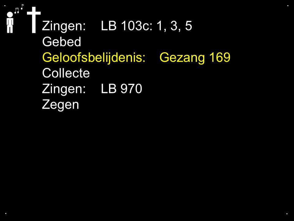 Geloofsbelijdenis: Gezang 169 Collecte Zingen: LB 970 Zegen