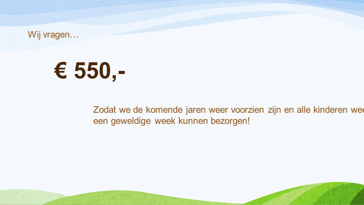 € 550,- Wij vragen… Zodat we de komende jaren weer voorzien zijn en alle kinderen weer een geweldige week kunnen bezorgen!
