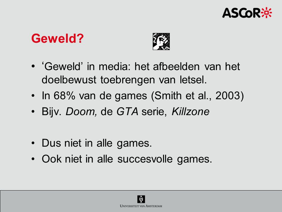 Geweld 'Geweld' in media: het afbeelden van het doelbewust toebrengen van letsel. In 68% van de games (Smith et al., 2003)