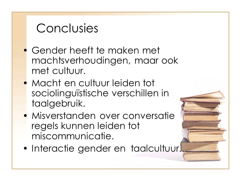 Conclusies Gender heeft te maken met machtsverhoudingen, maar ook met cultuur.