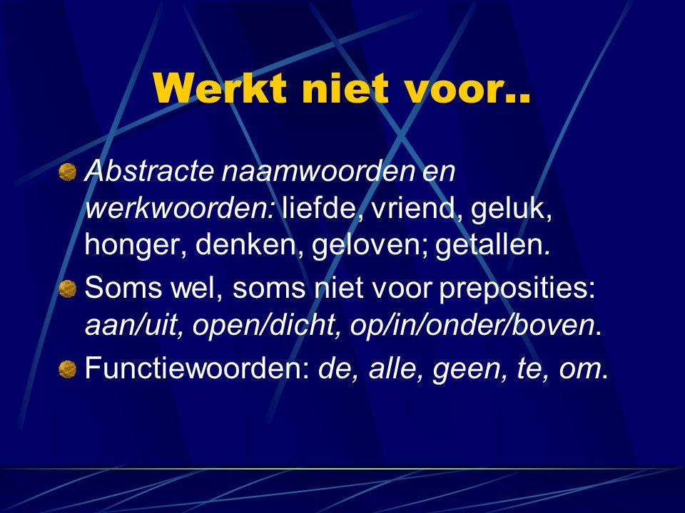 Werkt niet voor.. Abstracte naamwoorden en werkwoorden: liefde, vriend, geluk, honger, denken, geloven; getallen.