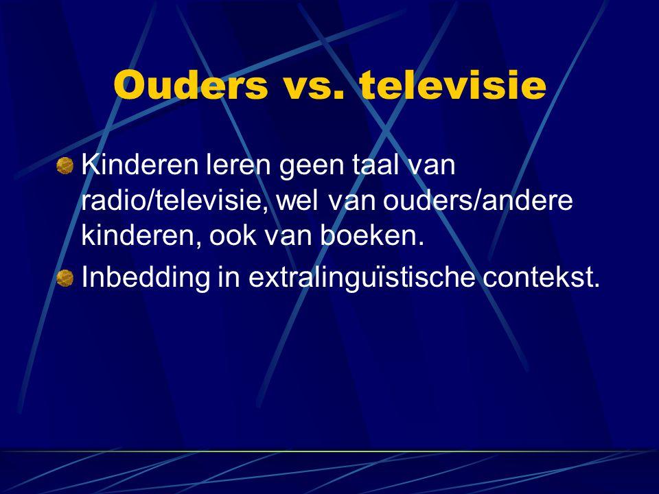 Ouders vs. televisie Kinderen leren geen taal van radio/televisie, wel van ouders/andere kinderen, ook van boeken.