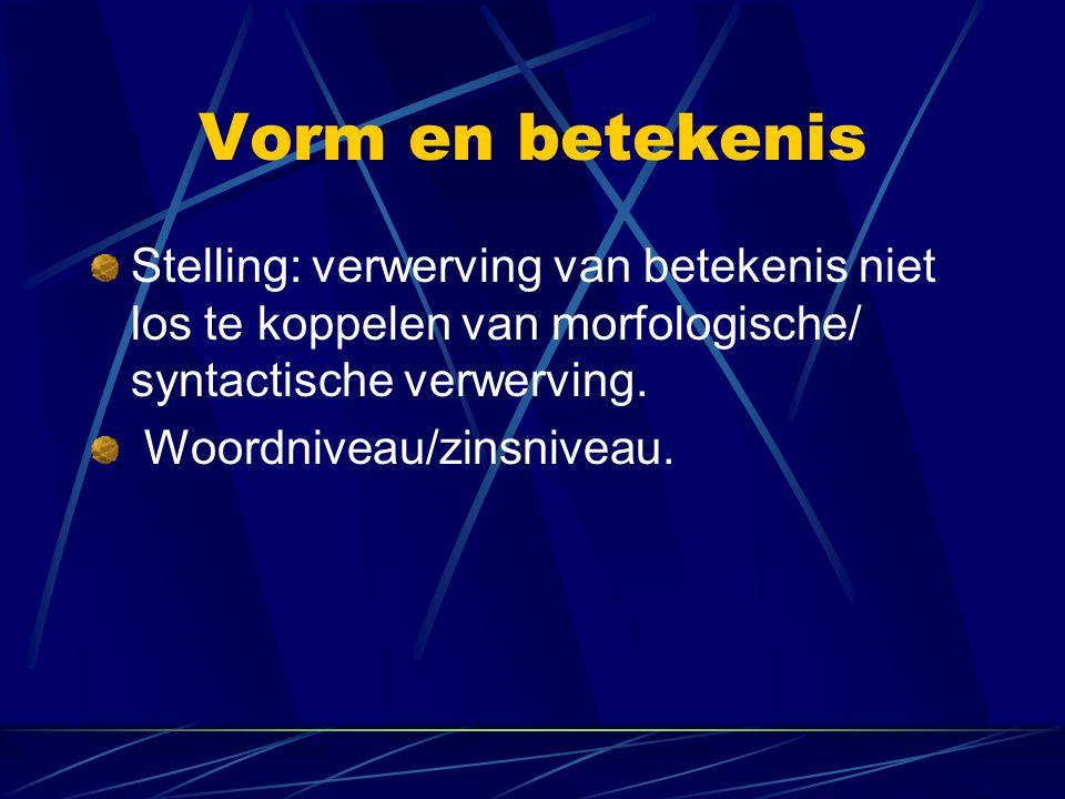 Vorm en betekenis Stelling: verwerving van betekenis niet los te koppelen van morfologische/ syntactische verwerving.